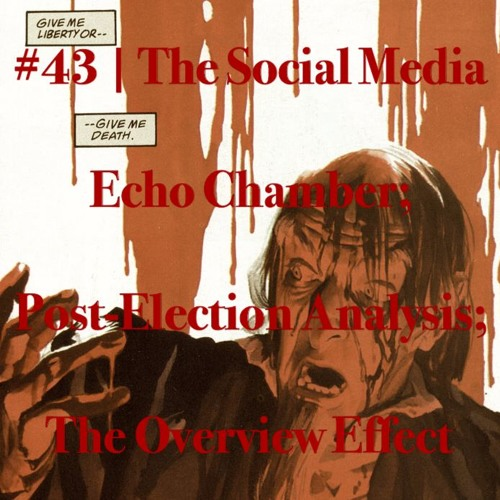 Episode #43 | The Social Media Echo Chamber; Post-Election Analysis; The Overview Effect