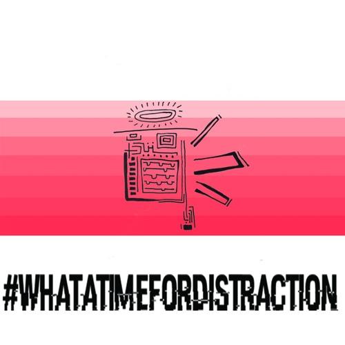 #whatatimefordistraction