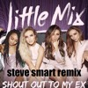 Little Mix - Shout Out To My Ex (Official Steve Smart Remix) COMING SOON!