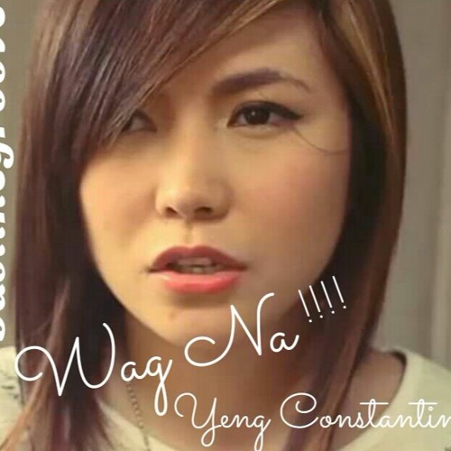 Wag Na Yeng Constantino Feat Bustthegroove By Baddmixxman
