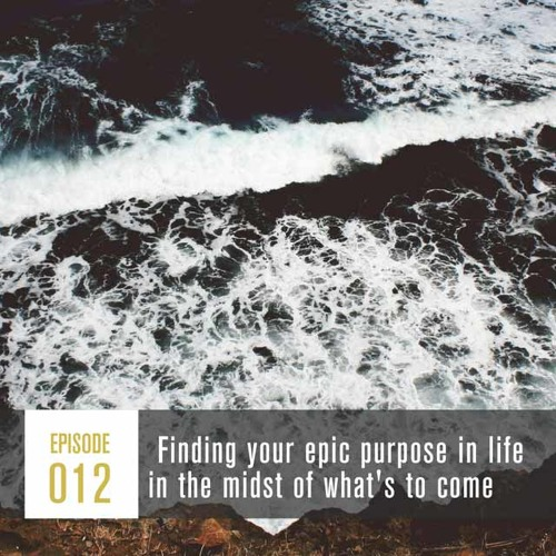 Season 1, Episode 012: Finding your epic purpose in life in the midst of what's to come