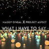 What I Have To Say - Maddy O'Neal x Project Aspect