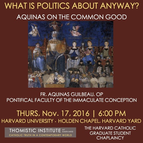 "Fr. Guilbeau, OP: ""What Is Politics About Anyway? Aquinas on the Common Good"" (11/17—Harvard)"