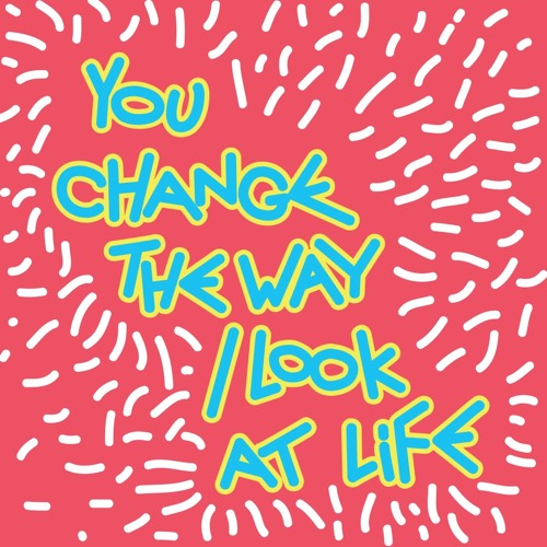 You change the way I look at life