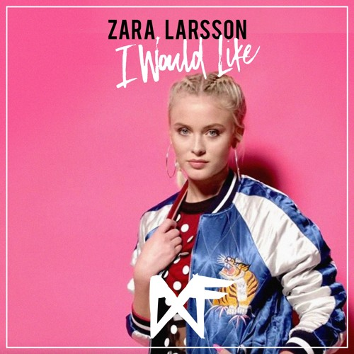 Zara Larsson - I Would Like (Ninth Floor Remix)