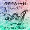 Offaiah - Trouble (IDENTIFY Remix)