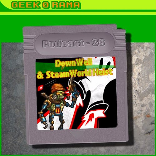 Episode 028 Geek'O'rama - Down Well & Steam World Heist