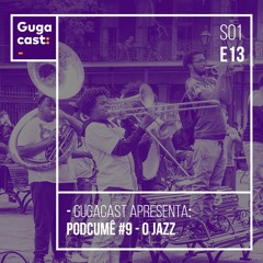 Gugacast apresenta: Podcumê #9 - O Jazz