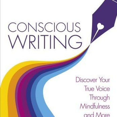 Conscious Writing: Discover Your True Voice Through Mindfulness and More
