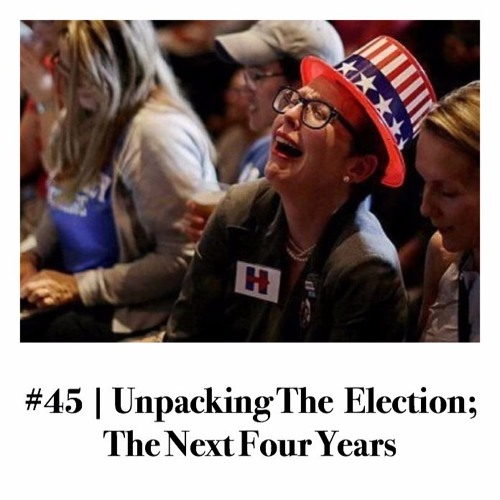 Episode #45 | Unpacking The Election; The Next Four Years