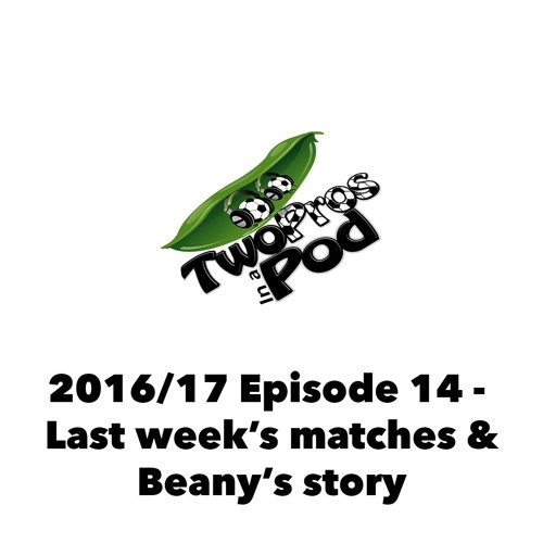 2016/17 Episode 14 - Last week's matches & Beany's story