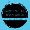 James Arthur - Train Wreck (Matt Alles Rendition)