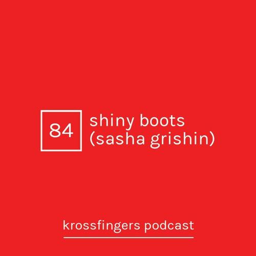 Krossfingers Podcast 84 - Shiny Boots (Sasha Grishin)