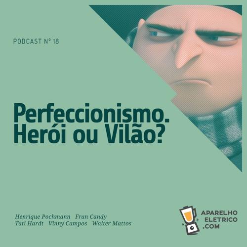 18 - Perfeccionismo. Herói ou Vilão?