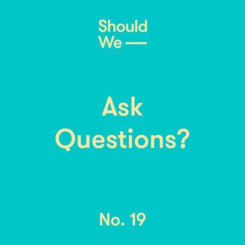 No. 19 — Ask Questions?