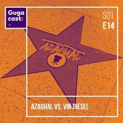 Azaghal vs. Vin Diesel – Gugacast – S01E14
