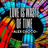 Alex Choco- Love Is Waste Of Time