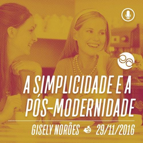 A Simplicidade e a Pós-Modernidade - 29/11/2016 - Gisely Norões