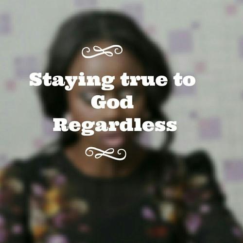 Staying true to God regardless