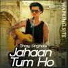 Jahaan Tum Ho ( Shrey Singhal )