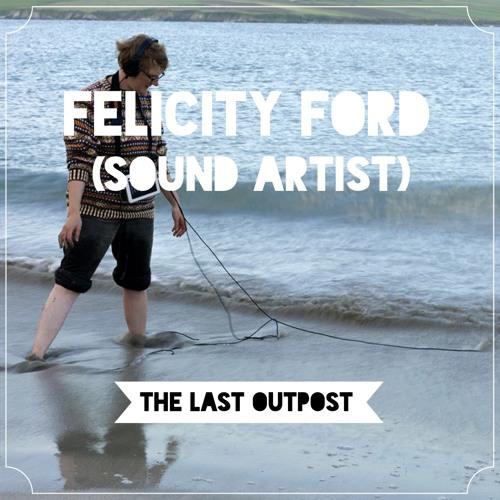 #6: Felicity Ford (Sound Artist)