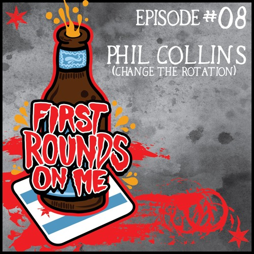 First Rounds On Me Episode 8: Phil Collins (Change The Rotation)