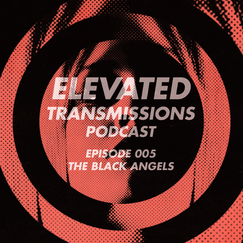 Elevated Transmissions Podcast 005 - The Black Angels