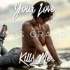 Your love kills me