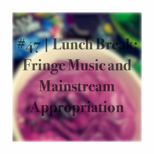 Episode #47 | Lunch Break: Fringe Music And Mainstream Appropriation