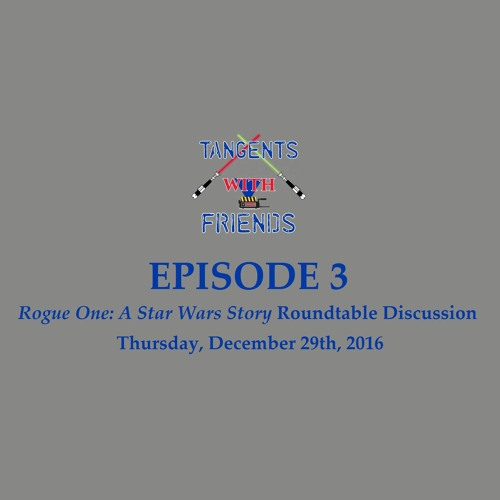 Tangents with Friends, Episode 3 - Rogue One: A Star Wars Story roundtable