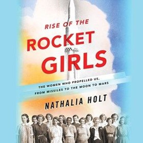 RISE OF THE ROCKET GIRLS  by Nathalia Holt, read by Erin Bennett