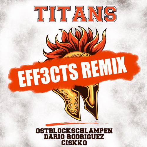 TITANS (EFF3CTS Remix) - EASTBLOCK BITCHES aka OSTLOCKSCHLAMPEN feat. Dario Rodriguez & Ciskko