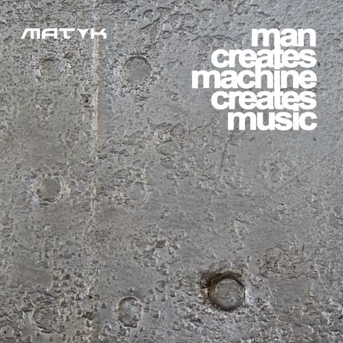 MAT K - Man Creates Machine Creates Music