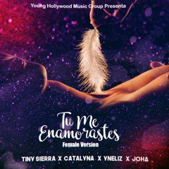 Tu Me Enamorastes - Female Version - Tiny Sierra Ft. Yneliz , Catalyna & Joha