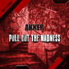 AKKER - Pull Out The Madness (OUT NOW on Beatport)