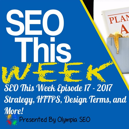 SEO This Week EP17 - 2017 Strategy, HTTPS, Design Terms, and More!
