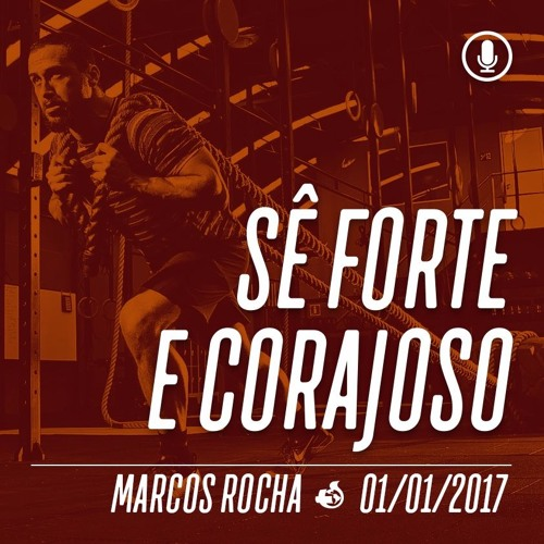 Sê forte e corajoso - 01/01/2017 - Marcos Rocha