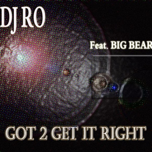 "DJ RO feat BIG BEAR: ""GOT 2 GET IT RIGHT"""