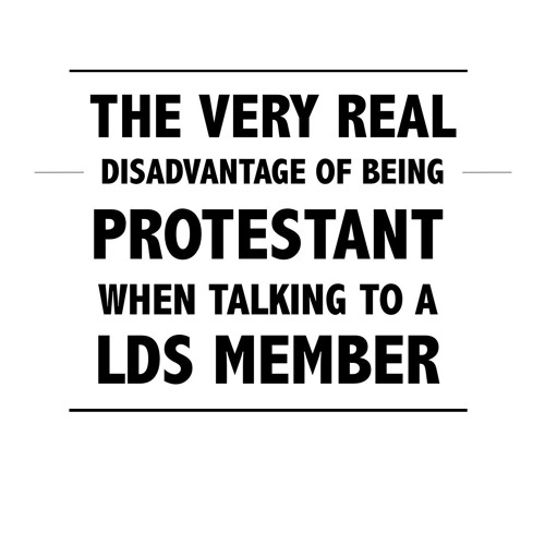The Very Real Disadvantage of Being Protestant (When Talking to a LDS Member)