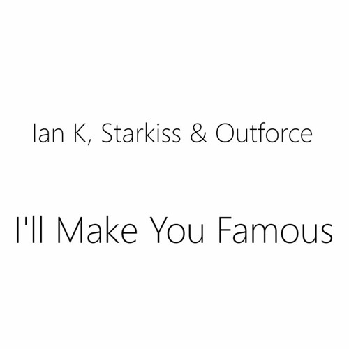 Ian K , Starkiss & Outforce - I'll Make You Famous *FREE DOWNLOAD*