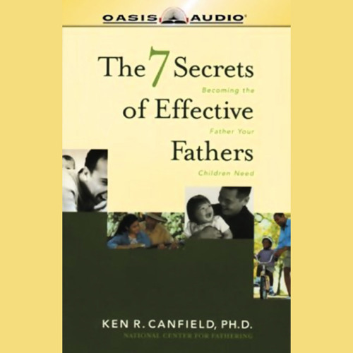 The 7 Secrets of Effective Fathers: Becoming the Father Your Children Need