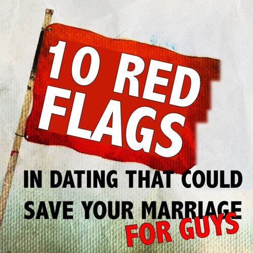 10 Red Flags in Dating that Could Save Your Marriage...for Guys