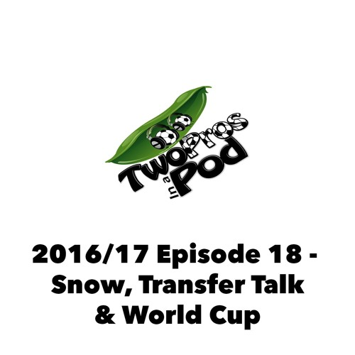 2016/17 Episode 18 - Snow, Transfer Talk & World Cup
