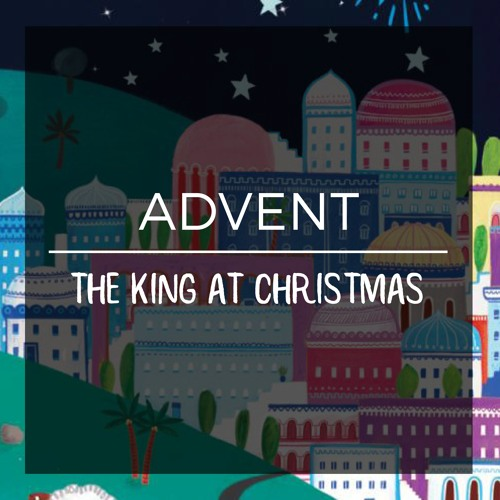 Advent | The King at Christmas