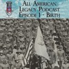 All American Legacy Podcast Episode 01 - Birth