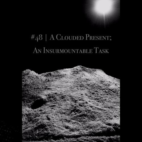 Episode #48 | A Clouded Present; An Insurmountable Task