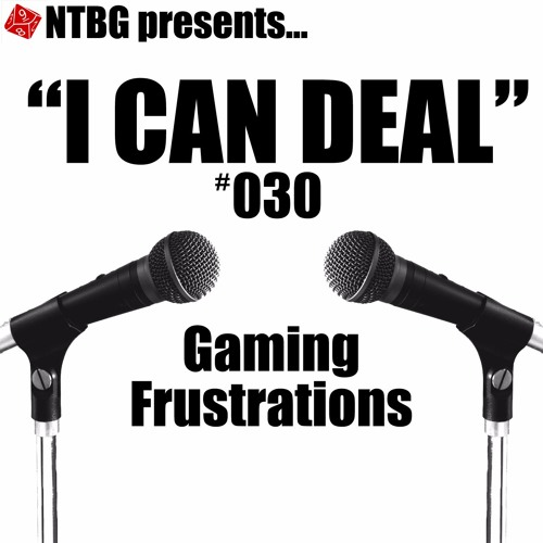 I Can Deal #030: Gaming Frustrations