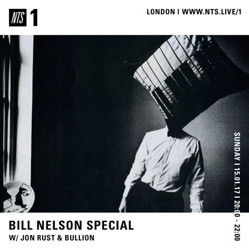 NTS - Bill Nelson special w/ Jon Rust & Bullion