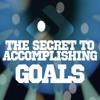The Secret To Accomplishing Goals Part 1