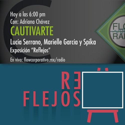 """CautivArte 057 - Lucía Serrano, Marielle García y Spika. Exposición """"Reflejos"""""""
